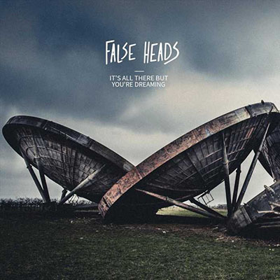 FALSE HEADS – ITS ALL THERE BUT YOURE DREAMING